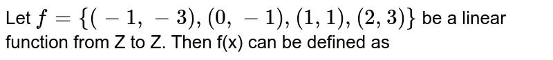 Let `f={(-1,-3),(0,-1),(1,1),(2,3)}` be a linear function from Z to Z. Then f(x) can be defined as