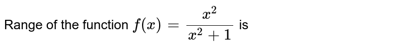 Range of the function `f(x)=(x^(2))/(x^(2)+1)` is