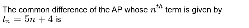 The common difference of the AP whose `n^(th)` term is given by `t_(n)=5n+4` is