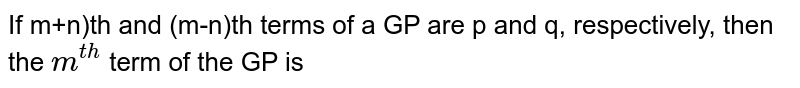If m+n)th and (m-n)th terms of a GP are p and q, respectively, then the `m^(th)` term of the GP is