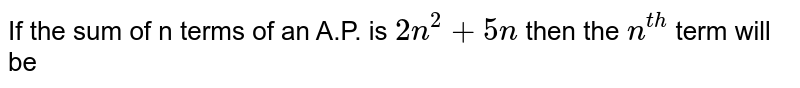 If the sum of n terms of an A.P. is `2n^(2)+5n` then the `n^(th)` term will be