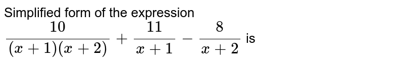 Simplified form of the expression  <br>  `(10)/((x + 1) ( x + 2)) + (11)/( x + 1) - (8)/( x + 2)` is