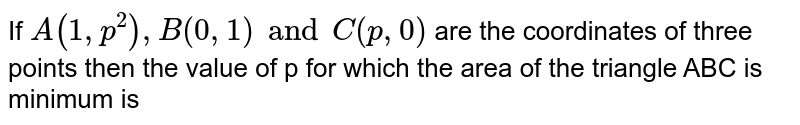 If ` A(1,p^(2)), B(0,1)  and C(p,0)  ` are the coordinates of three points then the value of p for which the area of the triangle ABC is minimum is