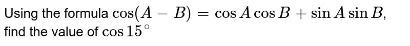 Using the formula `cos(A-B)=cosAcosB+sinAsinB`, find the value of `cos 15^(@)`