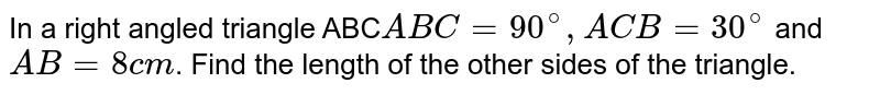 In a right angled triangle ABC` ABC=90^(@), ACB=30^(@)` and `AB=8cm`. Find the length of the other sides of the triangle.