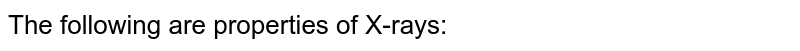 The following are properties of X-rays: