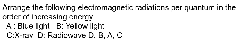 """Arrange the following electromagnetic radiations per quantum in the order of increasing energy: <br> A : Blue light `""""   """"` B: Yellow light <br> C:X-ray `""""   """"` D: Radiowave D, B, A, C"""