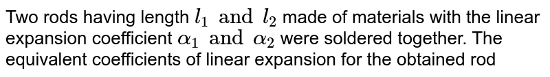 Two rods having length `l_(1) and l_(2)`  made of materials with the linear expansion coefficient `alpha_(1)  and alpha_(2)`  were soldered together. The equivalent coefficients of linear expansion for the obtained rod