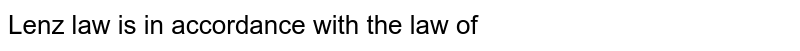 Lenz' law is in accordance with the law of