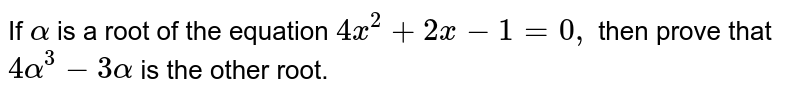 If `alpha` is a root of the equation `4x^2+2x-1=0,` then prove that `4alpha^3-3alpha` is the other root.