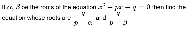 If `alpha, beta` be the roots of the equation `x^2-px+q=0` then find the equation whose roots are `q/(p-alpha)` and `q/(p-beta)`