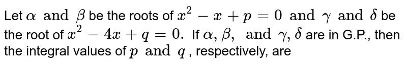 Let `alpha and beta` be the roots of `x^2-x+p=0 and gamma and delta` be the root of `x^2-4x+q=0.` If `alpha,beta,and gamma,delta` are in G.P., then the integral values of `p and q` , respectively, are
