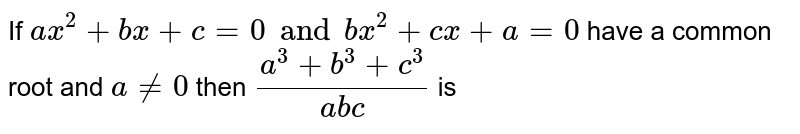 If `ax^2 + bx + c = 0 and bx^2 + cx+a= 0` have a common root and `a!=0` then `(a^3+b^3+c^3)/(abc)` is
