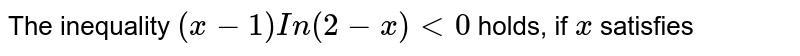 The inequality `(x-1)In(2-x)lt0` holds, if `x` satisfies