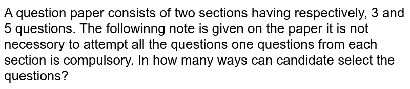 """A question paper consists of two sections having respectively, 3 and 5 questions. The followinng note is given on the paper """"it is not necessory to attempt all the questions one questions from each section is compulsory"""". In how many ways can candidate select the questions?"""