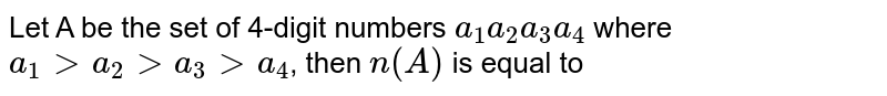 Let A be the set of 4-digit numbers `a_1 a_2 a_3 a_4` where `a_1 > a_2 > a_3 > a_4`, then `n(A)` is equal to