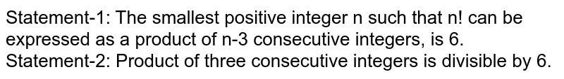 Statement-1: The smallest positive integer n such that n! can be expressed as a product of n-3 consecutive integers, is 6. <br> Statement-2: Product of three consecutive integers is divisible by 6.