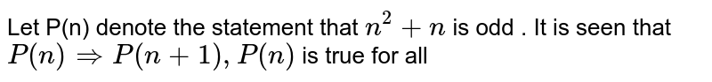 Let P(n) denote the statement that `n^2+n` is odd . It is seen that `P(n)rArr P(n+1),P(n)` is true for all