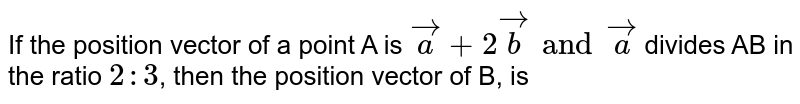 If the position vector of a point A is `vec a + 2 vec b and vec a ` divides AB in the ratio `2:3`, then the position vector of B, is