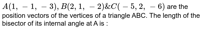 `A(1,-1,-3), B(2, 1,-2) & C(-5, 2,-6)` are the position vectors of the vertices of a triangle ABC. The length of the bisector of its internal angle at A is :