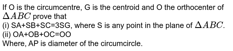 If O is the circumcentre, G is the centroid and O' the orthocenter of `DeltaABC` prove that <br> (i) SA+SB+SC=3SG, where S is any point in the plane of `DeltaABC`. <br> (ii) OA+OB+OC=OO' <br> Where, AP is diameter of the circumcircle.