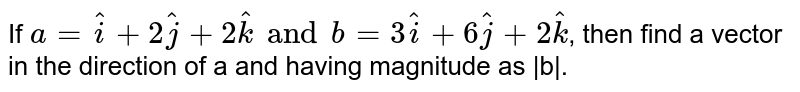 If `a=hati+2hatj+2hatk and b=3hati+6hatj+2hatk`, then find a vector in the direction of a and having magnitude as  b .