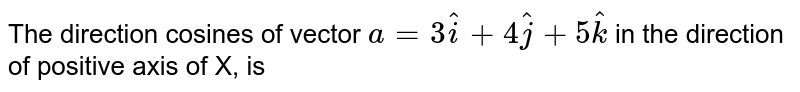 The direction cosines of vector `a=3hati+4hatj+5hatk` in the direction of positive axis of X, is