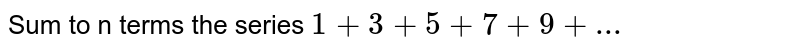 Sum to n terms the series `1+3+5+7+9+...`