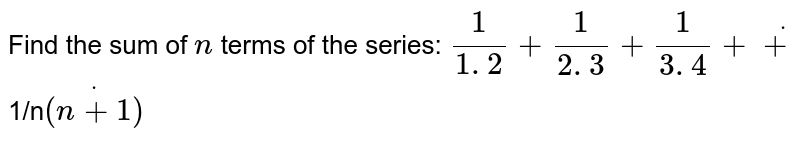 Find the sum of `n` terms`\ ` of the series: `1/(1. 2)+1/(2. 3)+1/(3. 4)+dot+`1/n`dot((n+1))`