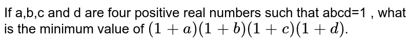 If a,b,c and d are four positive real numbers such that abcd=1 , what is the minimum value of `(1+a)(1+b)(1+c)(1+d)`.