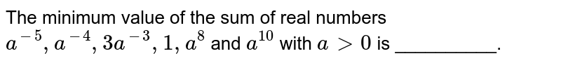 The minimum value of the sum of real numbers `a^-5, a^-4, 3a^-3, 1,a^8` and `a^10` with `agt 0` is __________.