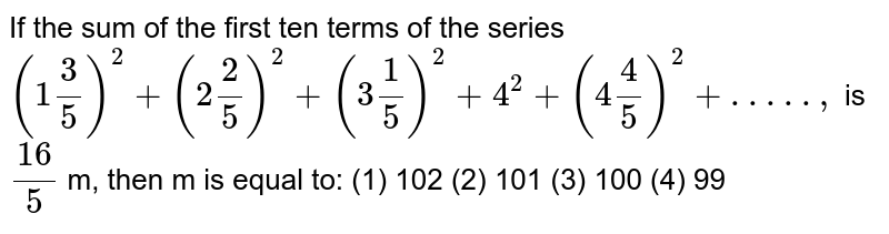 If the sum of the first ten terms of the series `(1 3/5)^2+(2 2/5)^2+(3 1/5)^2+4^2+(4 4/5)^2+. . . . . ,`  is `(16)/5` m, then m is equal to: (1) 102 (2) 101 (3) 100 (4) 99