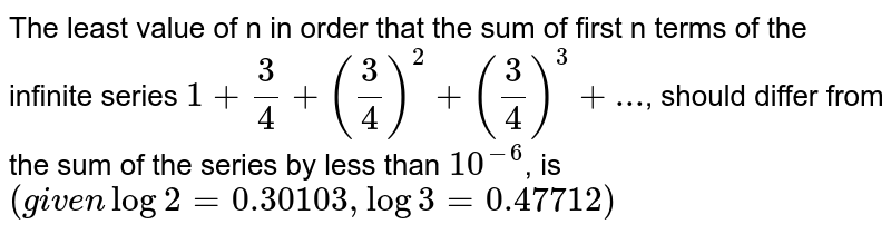 The least value of n in order that the sum of first n terms of the infinite series `1+3/4+(3/4)^2+(3/4)^3+...`, should differ from the sum of the series by less than `10^-6`, is `(given log2=0.30103,log3=0.47712)`