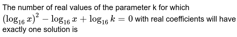 The number of real values of the parameter k for which `(log_(16)x)^(2) = log_(16) x+ log_(16) k = 0`  with real coefficients will have exactly one solution is