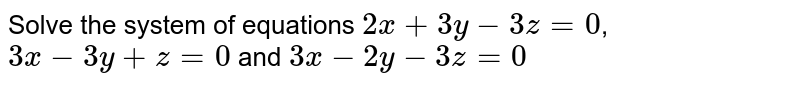 Solve the system of equations ` 2x+3y-3z=0`, ` 3x-3y+z=0` and  `3x-2y-3z=0`