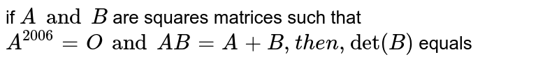 """if `A and B` are squares matrices such that `A^(2006)=O and A B=A+B , then ,""""det""""(B)` equals"""