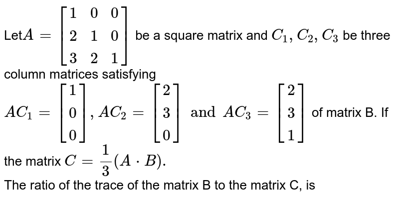 Let`A= [[1,0,0],[2,1,0],[3,2,1]]` be a square matrix and ` C_(1), C_(2), C_(3)` be three <br> column matrices satisfying  `AC_(1) = [[1],[0],[0]], AC_(2) = [[2],[3],[0]] and AC_(3)= [[2],[3],[1]]` of matrix B. If the matrix `C= 1/3 (AcdotB).` <br> The ratio of the trace of the matrix B to the matrix C, is