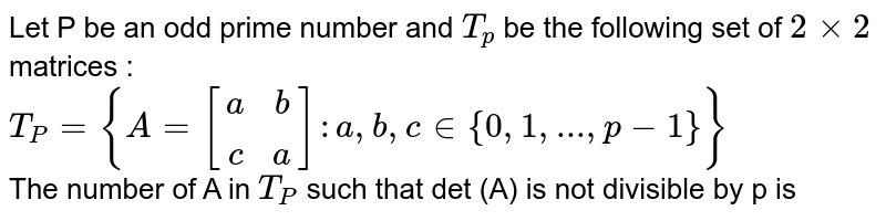 Let P be an odd prime number and `T_(p)` be the following set of `2xx2` matrices : <br> `T_(P)={A=[(a,b),(c,a)]: a, b, c in {0, 1, ... , p-1}}` <br> The number of A in `T_(P)` such that det (A) is not divisible by p is
