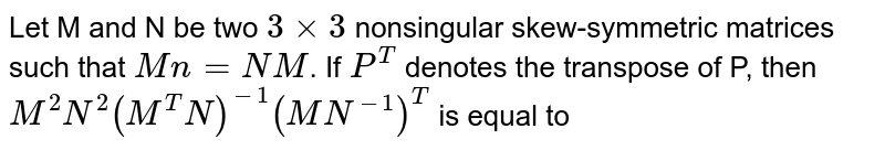 Let M and N be two `3xx3` nonsingular skew-symmetric matrices such that `Mn=NM`. If `P^(T)` denotes the transpose of P, then `M^(2) N^(2) (M^(T)N)^(-1) (MN^(-1))^(T)` is equal to