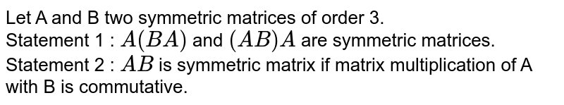 Let A and B two symmetric matrices of order 3. <br> Statement 1 : `A(BA)` and `(AB)A` are symmetric matrices. <br> Statement 2 : `AB` is symmetric matrix if matrix multiplication of A with B is commutative.