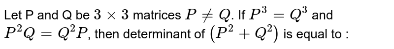 Let P and Q be `3xx3` matrices `P ne Q`. If `P^(3)=Q^(3)` and `P^(2)Q=Q^(2)P`, then determinant of `(P^(2)+Q^(2))` is equal to :