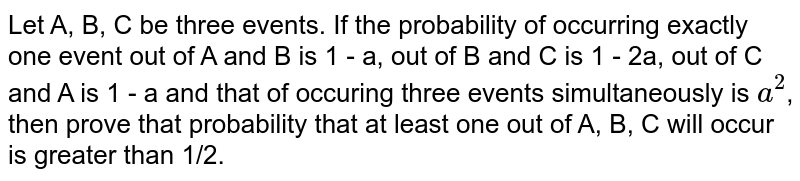 Let A, B, C be three events. If the probability of occurring exactly one event out of A and B is 1 - a, out of B and C is 1 - 2a, out of C and A is 1 - a and that of occuring three events simultaneously is `a^(2)`, then prove that probability that at least one out of A, B, C will occur is greater than 1/2.