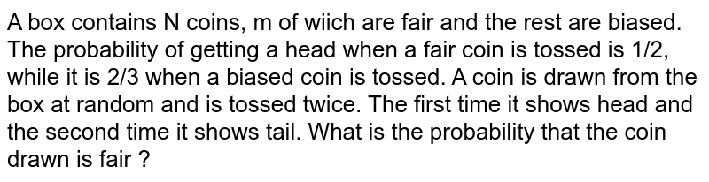 A box contains N coins, m of wiich are fair and the rest are biased. The probability of getting a head when a fair coin is tossed is 1/2, while it is 2/3 when a biased coin is tossed. A coin is drawn from the box at random and is tossed twice. The first time it shows head and the second time it shows tail. What is the probability that the coin drawn is fair ?