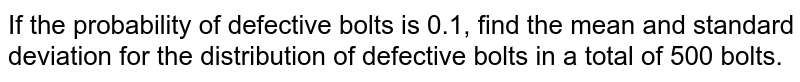If the probability of defective bolts is 0.1, find the mean and standard   deviation for the distribution of defective bolts in a total of 500 bolts.