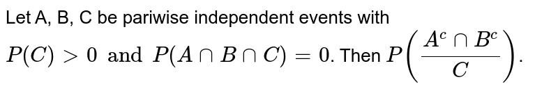 Let A, B, C be pariwise independent events with `P(C) >0 and P(AnnBnnC) = 0`. Then `P((A^c nn B^c)/C)`.