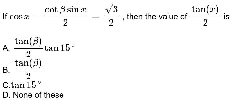 """If ` cos x-(cot beta sinx )/( 2 )=sqrt(3)/(2)`  , then the value of ` tan""""""""(x)/(2)` is <BR><BR>A. `tan""""""""(beta)/(2) tan 15^(@)` <BR>B. `tan""""""""(beta)/(2)` <BR>C.`tan 15^(@)`  <BR> D. None of these"""