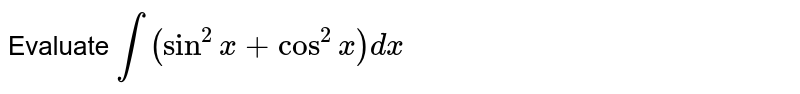 Evaluate `int``(sin^2x + cos^2x)``dx`