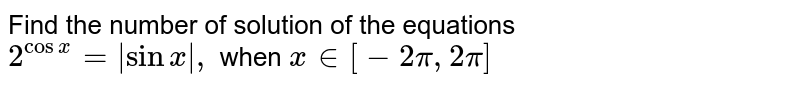 Find the number of solution of the equations   <br> `2^(cos x)=|sin x|, ` when ` x in[-2pi,2pi]`