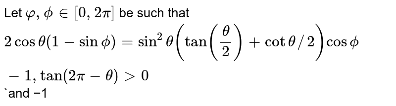 """Let `varphi,phi in [0,2pi]` be such that `2costheta(1-sinphi)=sin^2theta(tan(theta/2)+cottheta//2)""""cos""""phi-1,""""tan""""(2pi-theta)>0` `and  −1<""""sinθ""""< −sqrt3/2 `  then φ lies between"""
