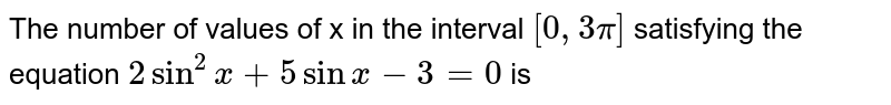 The number of values of x in the interval `[0, 3pi]` satisfying the equation `2sin^2x + 5sin x- 3 = 0` is